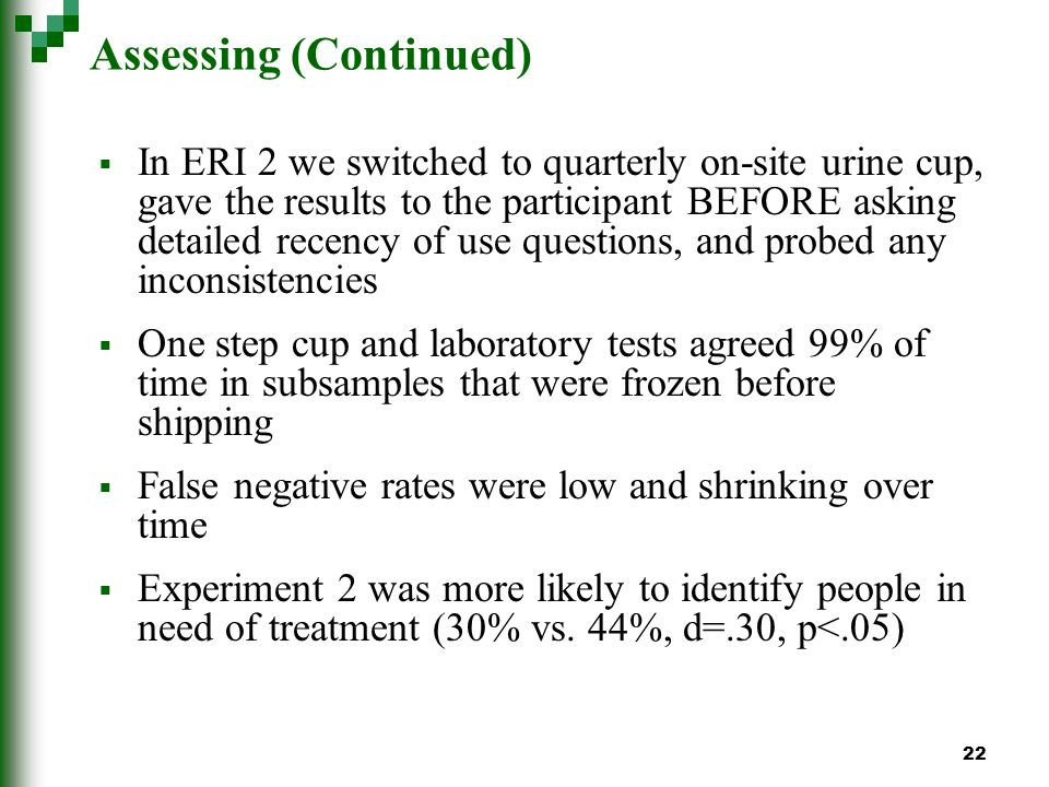 22 Assessing (Continued) In ERI 2 we switched to quarterly on-site urine cup, gave the results to the participant BEFORE asking detailed recency of use questions, and probed any inconsistencies One step cup and laboratory tests agreed 99% of time in subsamples that were frozen before shipping False negative rates were low and shrinking over time Experiment 2 was more likely to identify people in need of treatment (30% vs.
