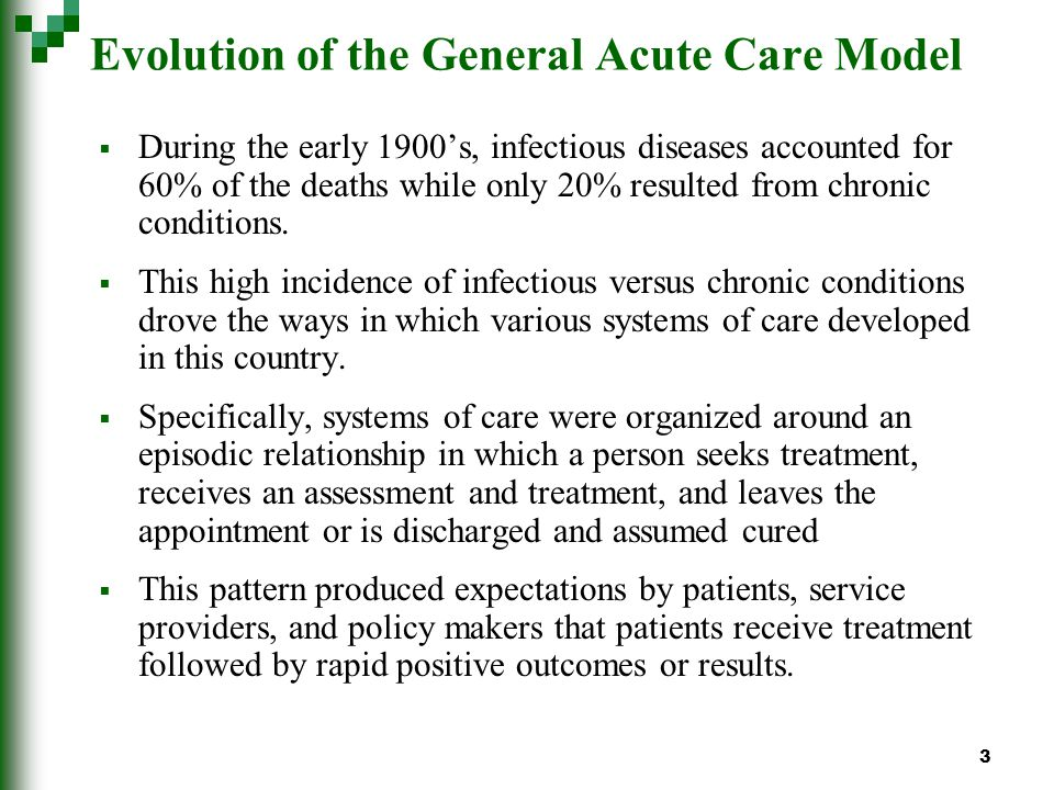 3 Evolution of the General Acute Care Model During the early 1900s, infectious diseases accounted for 60% of the deaths while only 20% resulted from chronic conditions.