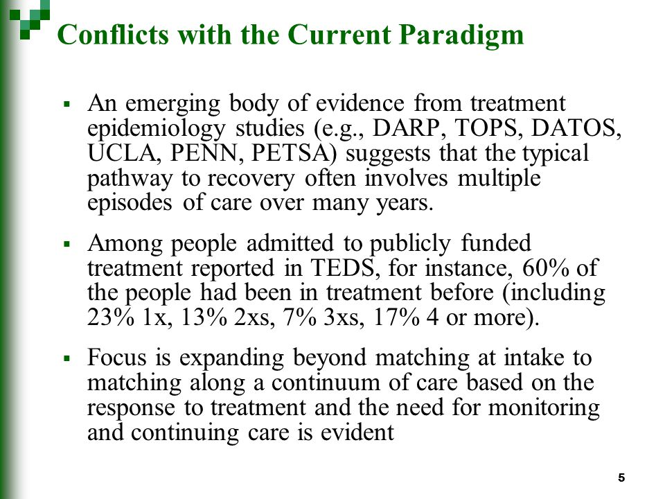 5 Conflicts with the Current Paradigm An emerging body of evidence from treatment epidemiology studies (e.g., DARP, TOPS, DATOS, UCLA, PENN, PETSA) suggests that the typical pathway to recovery often involves multiple episodes of care over many years.