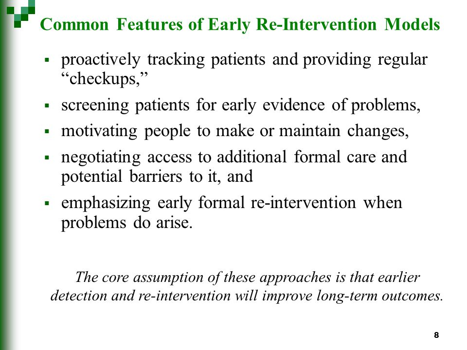 8 Common Features of Early Re-Intervention Models proactively tracking patients and providing regular checkups, screening patients for early evidence of problems, motivating people to make or maintain changes, negotiating access to additional formal care and potential barriers to it, and emphasizing early formal re-intervention when problems do arise.