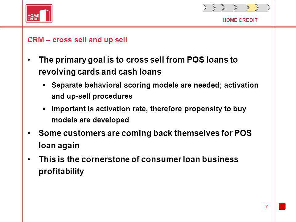 HOME CREDIT 7 CRM – cross sell and up sell The primary goal is to cross sell from POS loans to revolving cards and cash loans Separate behavioral scoring models are needed; activation and up-sell procedures Important is activation rate, therefore propensity to buy models are developed Some customers are coming back themselves for POS loan again This is the cornerstone of consumer loan business profitability