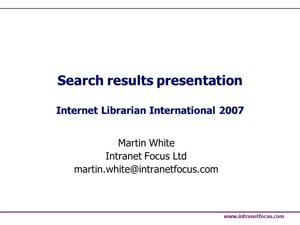 www.intranetfocus.com Search results presentation Internet Librarian International 2007 Martin White Intranet Focus Ltd martin.white@intranetfocus.com
