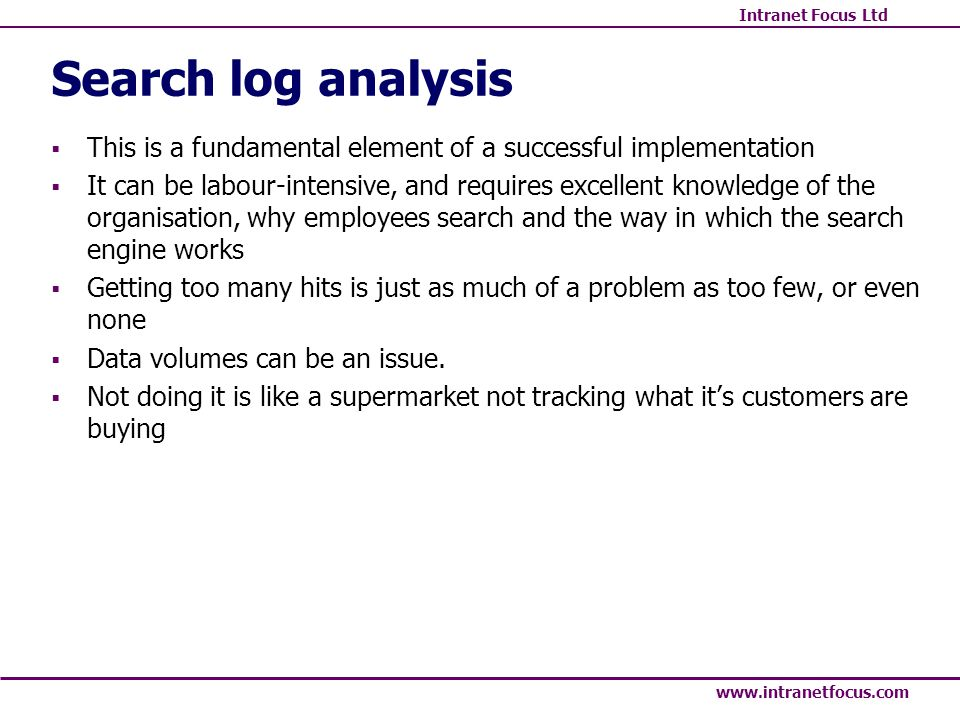 Intranet Focus Ltd www.intranetfocus.com Search log analysis This is a fundamental element of a successful implementation It can be labour-intensive,