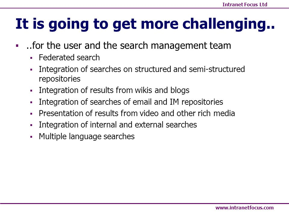 Intranet Focus Ltd www.intranetfocus.com It is going to get more challenging....for the user and the search management team Federated search Integration of searches on structured and semi-structured repositories Integration of results from wikis and blogs Integration of searches of email and IM repositories Presentation of results from video and other rich media Integration of internal and external searches Multiple language searches