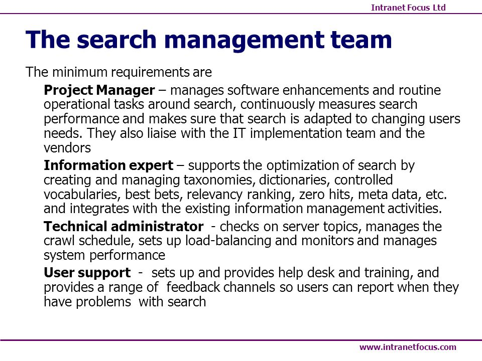 Intranet Focus Ltd www.intranetfocus.com The search management team The minimum requirements are Project Manager – manages software enhancements and r