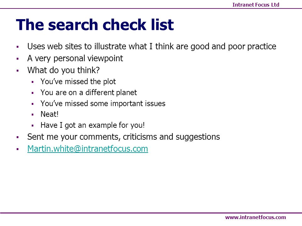 Intranet Focus Ltd www.intranetfocus.com The search check list Uses web sites to illustrate what I think are good and poor practice A very personal viewpoint What do you think.