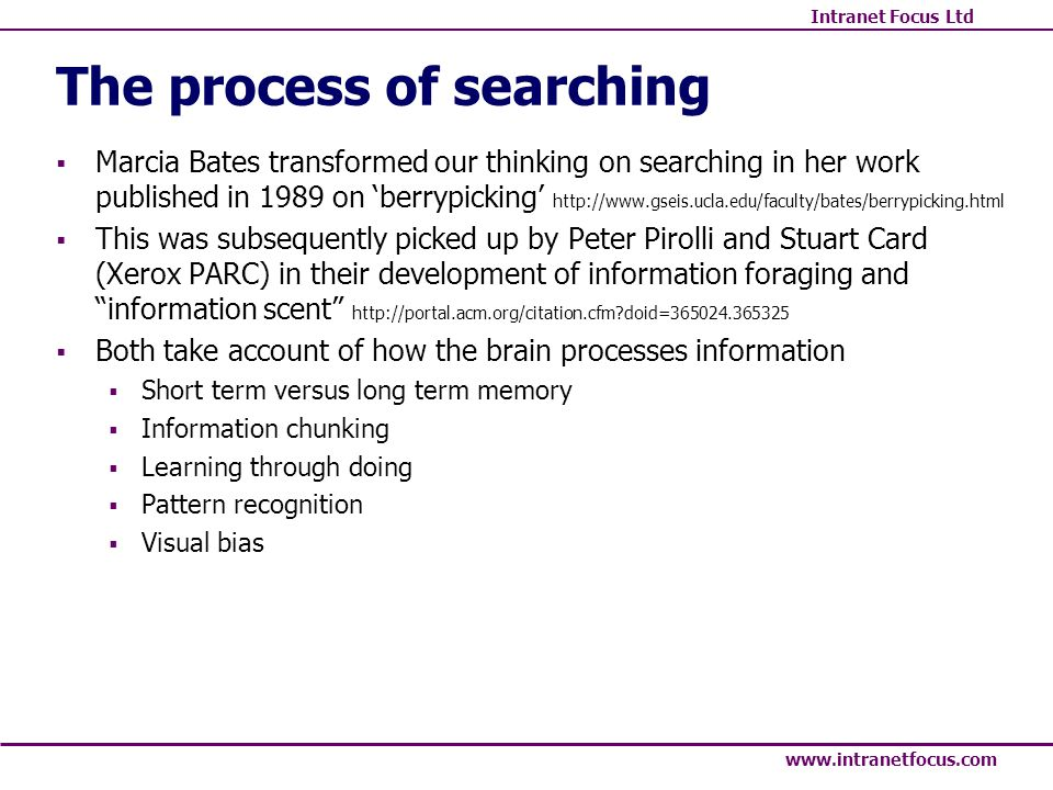 Intranet Focus Ltd www.intranetfocus.com The process of searching Marcia Bates transformed our thinking on searching in her work published in 1989 on berrypicking http://www.gseis.ucla.edu/faculty/bates/berrypicking.html This was subsequently picked up by Peter Pirolli and Stuart Card (Xerox PARC) in their development of information foraging and information scent http://portal.acm.org/citation.cfm doid=365024.365325 Both take account of how the brain processes information Short term versus long term memory Information chunking Learning through doing Pattern recognition Visual bias