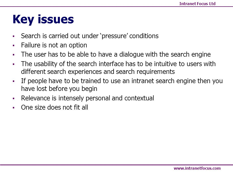 Intranet Focus Ltd www.intranetfocus.com Key issues Search is carried out under pressure conditions Failure is not an option The user has to be able t