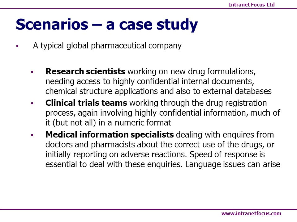 Intranet Focus Ltd www.intranetfocus.com Scenarios – a case study A typical global pharmaceutical company Research scientists working on new drug formulations, needing access to highly confidential internal documents, chemical structure applications and also to external databases Clinical trials teams working through the drug registration process, again involving highly confidential information, much of it (but not all) in a numeric format Medical information specialists dealing with enquires from doctors and pharmacists about the correct use of the drugs, or initially reporting on adverse reactions.