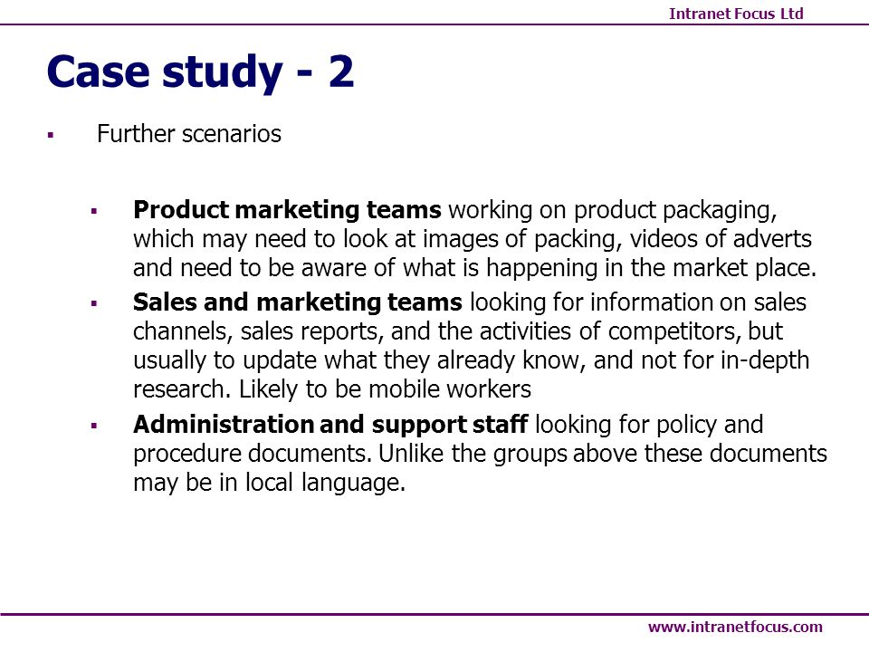 Intranet Focus Ltd www.intranetfocus.com Case study - 2 Further scenarios Product marketing teams working on product packaging, which may need to look at images of packing, videos of adverts and need to be aware of what is happening in the market place.