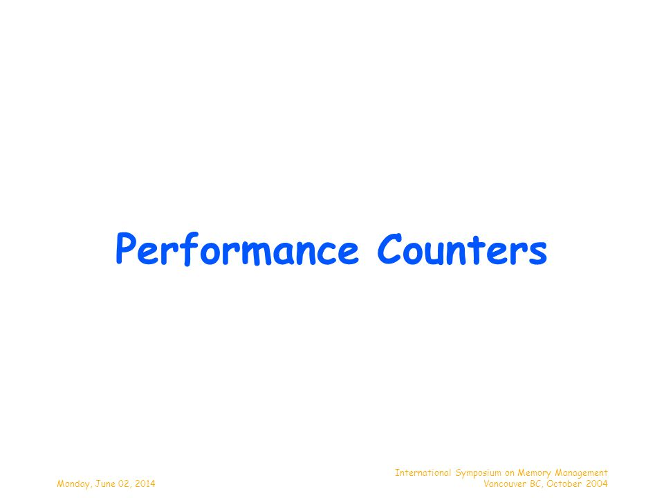Monday, June 02, 2014 International Symposium on Memory Management Vancouver BC, October 2004 Performance Counters
