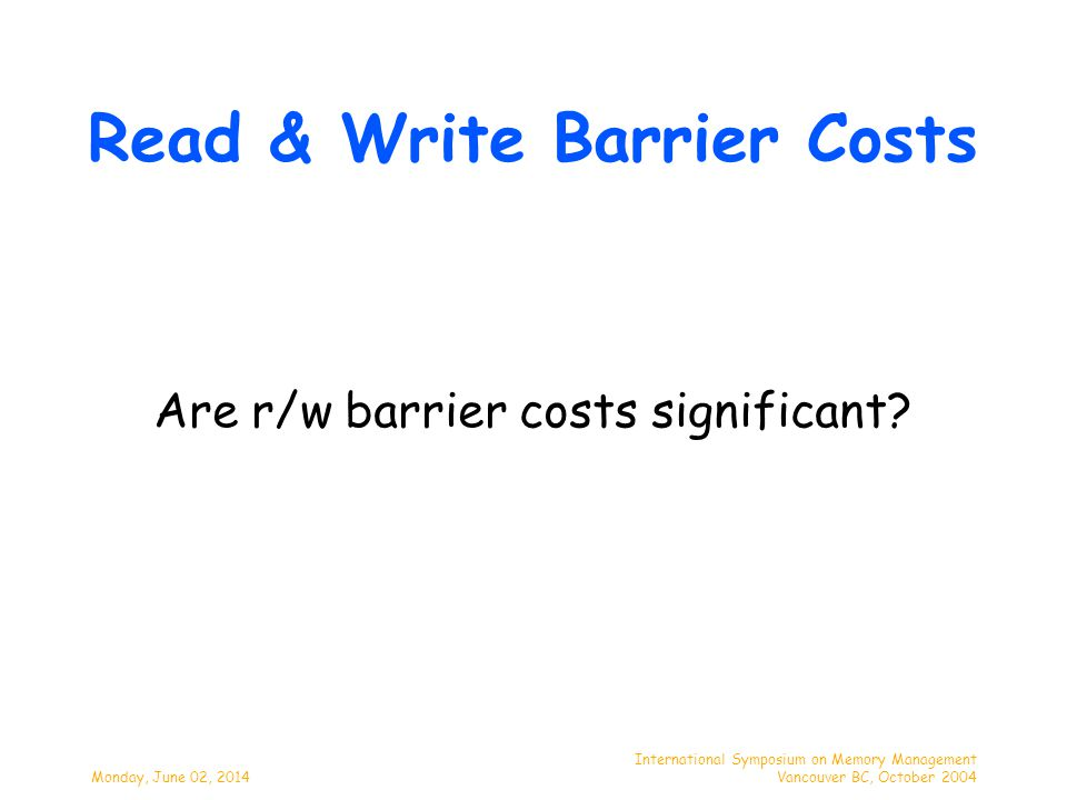 Monday, June 02, 2014 International Symposium on Memory Management Vancouver BC, October 2004 Read & Write Barrier Costs Are r/w barrier costs signifi