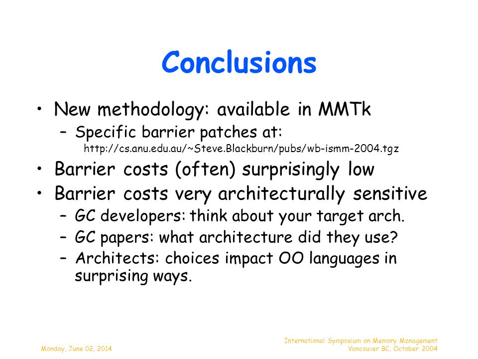 Monday, June 02, 2014 International Symposium on Memory Management Vancouver BC, October 2004 Conclusions New methodology: available in MMTk –Specific barrier patches at: http://cs.anu.edu.au/~Steve.Blackburn/pubs/wb-ismm-2004.tgz Barrier costs (often) surprisingly low Barrier costs very architecturally sensitive –GC developers: think about your target arch.