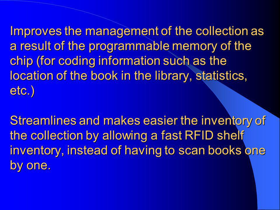 Improves the management of the collection as a result of the programmable memory of the chip (for coding information such as the location of the book in the library, statistics, etc.) Streamlines and makes easier the inventory of the collection by allowing a fast RFID shelf inventory, instead of having to scan books one by one.