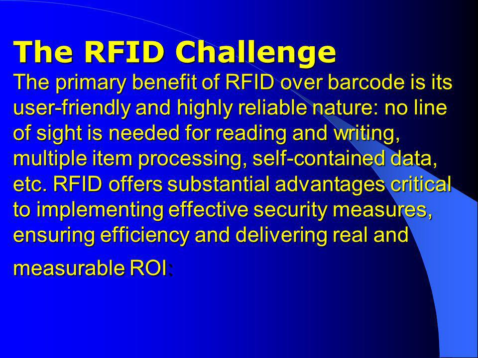 The RFID Challenge The primary benefit of RFID over barcode is its user-friendly and highly reliable nature: no line of sight is needed for reading an