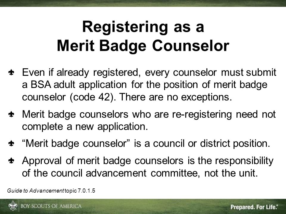 Registering as a Merit Badge Counselor Even if already registered, every counselor must submit a BSA adult application for the position of merit badge