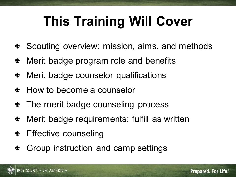 This Training Will Cover Scouting overview: mission, aims, and methods Merit badge program role and benefits Merit badge counselor qualifications How