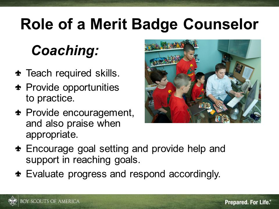 Role of a Merit Badge Counselor Coaching: Teach required skills. Provide opportunities to practice. Provide encouragement, and also praise when approp