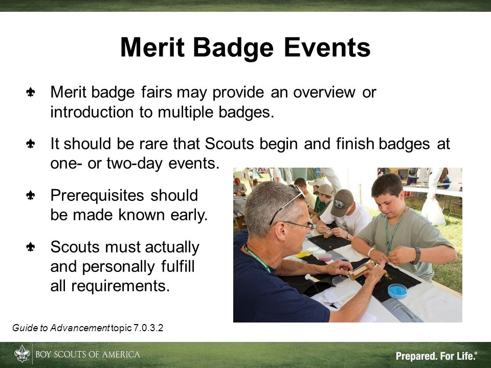 Merit badge fairs may provide an overview or introduction to multiple badges. It should be rare that Scouts begin and finish badges at one- or two-day