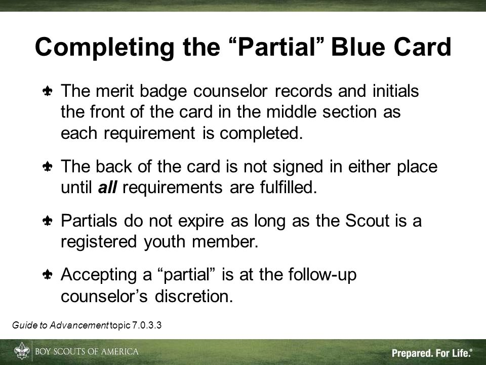 Completing the Partial Blue Card The merit badge counselor records and initials the front of the card in the middle section as each requirement is com