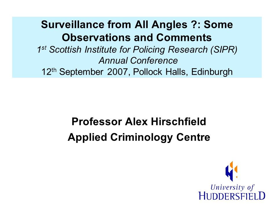 Surveillance from All Angles ?: Some Observations and Comments 1 st Scottish Institute for Policing Research (SIPR) Annual Conference 12 th September 2007, Pollock Halls, Edinburgh Professor Alex Hirschfield Applied Criminology Centre