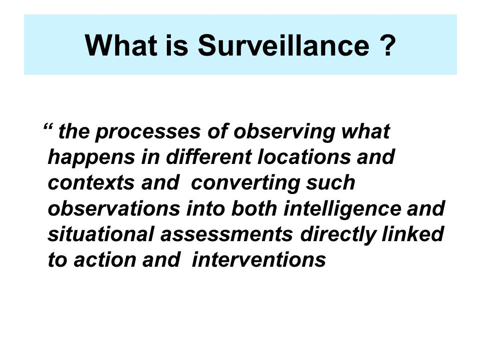 What is Surveillance ? the processes of observing what happens in different locations and contexts and converting such observations into both intellig
