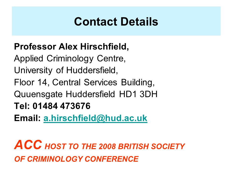 Contact Details Professor Alex Hirschfield, Applied Criminology Centre, University of Huddersfield, Floor 14, Central Services Building, Quuensgate Huddersfield HD1 3DH Tel: 01484 473676 Email: a.hirschfield@hud.ac.uka.hirschfield@hud.ac.uk ACC HOST TO THE 2008 BRITISH SOCIETY OF CRIMINOLOGY CONFERENCE