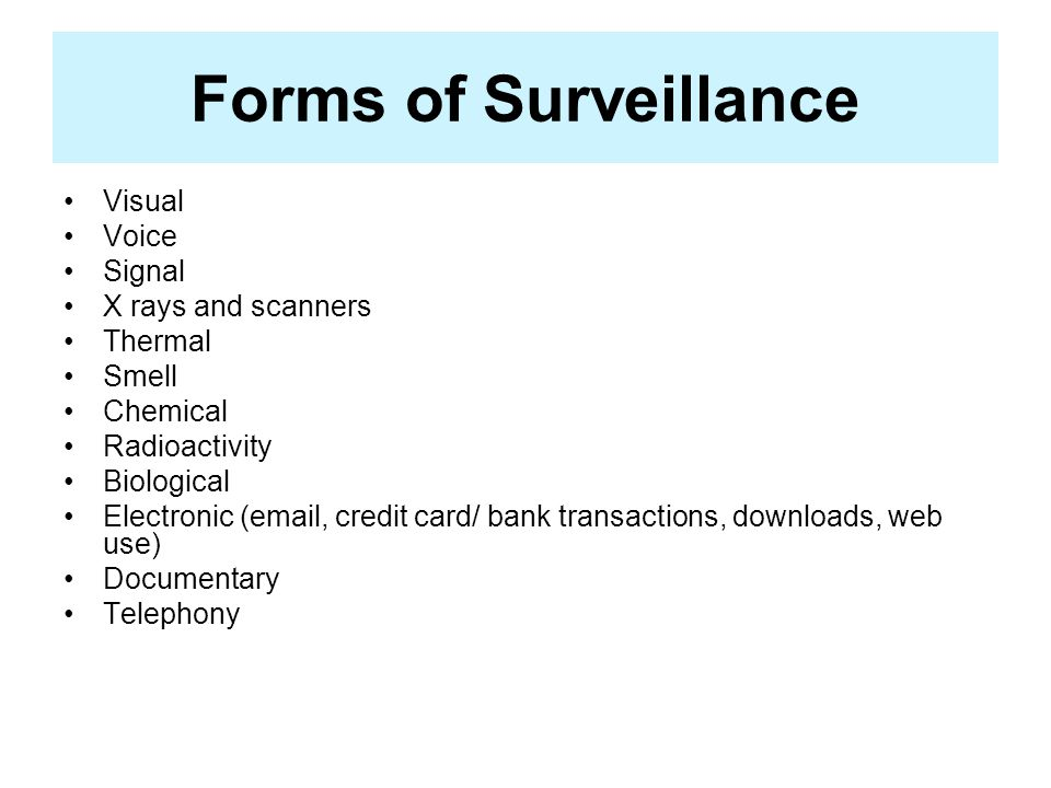 Forms of Surveillance Visual Voice Signal X rays and scanners Thermal Smell Chemical Radioactivity Biological Electronic (email, credit card/ bank transactions, downloads, web use) Documentary Telephony