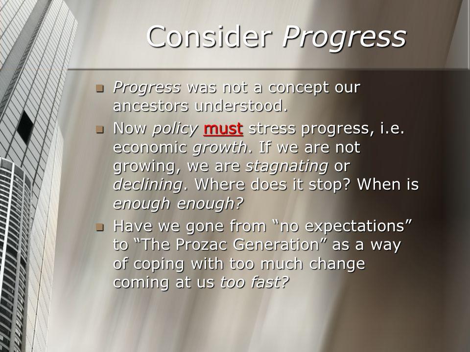 Consider Progress Progress was not a concept our ancestors understood. Progress was not a concept our ancestors understood. Now policy must stress pro