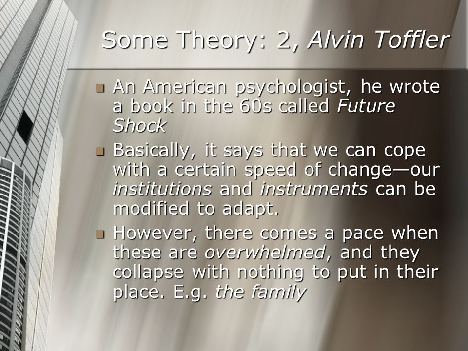 Some Theory: 2, Alvin Toffler An American psychologist, he wrote a book in the 60s called Future Shock An American psychologist, he wrote a book in th