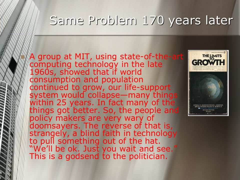 Same Problem 170 years later A group at MIT, using state-of-the-art computing technology in the late 1960s, showed that if world consumption and population continued to grow, our life-support system would collapsemany things within 25 years.