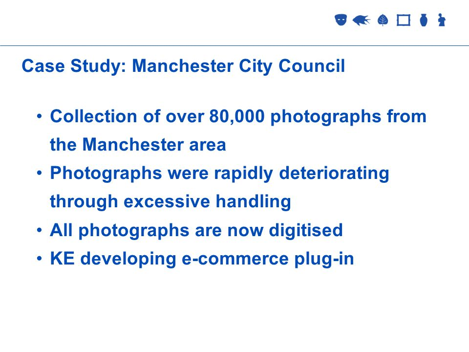 Collections Management 2 September 2005 Case Study: Manchester City Council Collection of over 80,000 photographs from the Manchester area Photographs were rapidly deteriorating through excessive handling All photographs are now digitised KE developing e-commerce plug-in