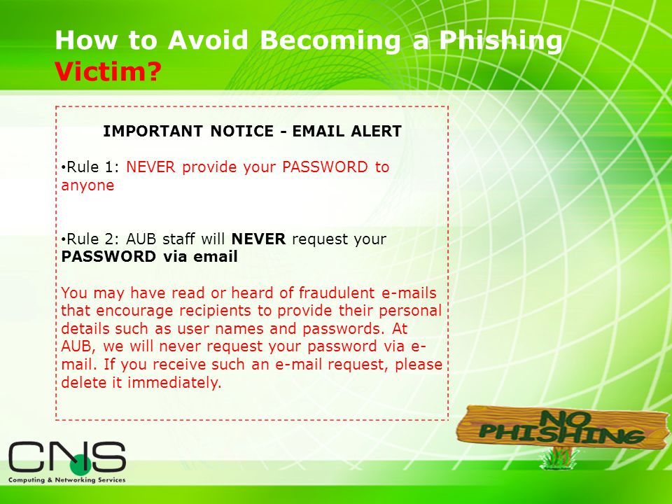 18 How to Avoid Becoming a Phishing Victim? IMPORTANT NOTICE - EMAIL ALERT Rule 1: NEVER provide your PASSWORD to anyone Rule 2: AUB staff will NEVER