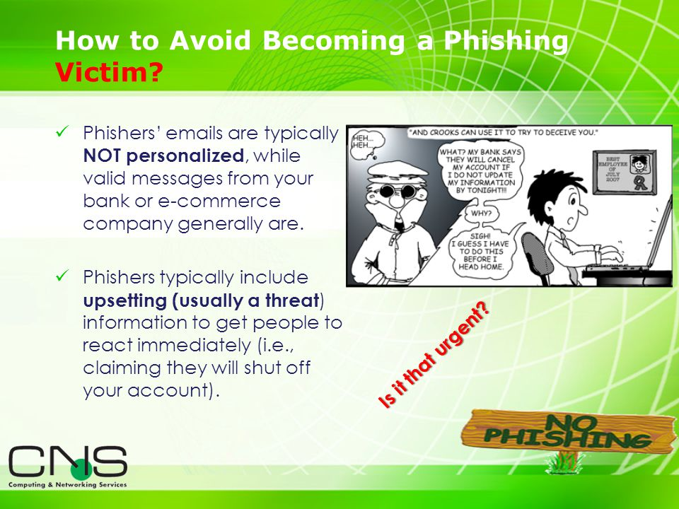 19 Phishers emails are typically NOT personalized, while valid messages from your bank or e-commerce company generally are. Phishers typically include