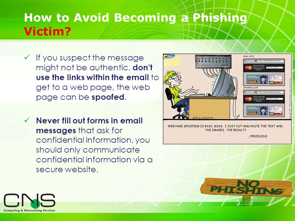 21 If you suspect the message might not be authentic, don't use the links within the email to get to a web page, the web page can be spoofed. Never fi