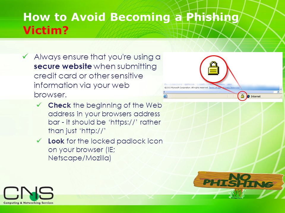 22 How to Avoid Becoming a Phishing Victim? Always ensure that you're using a secure website when submitting credit card or other sensitive informatio