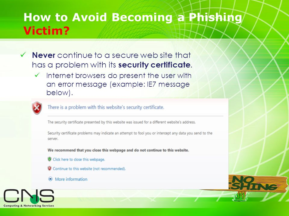 23 How to Avoid Becoming a Phishing Victim? Never continue to a secure web site that has a problem with its security certificate. Internet browsers do