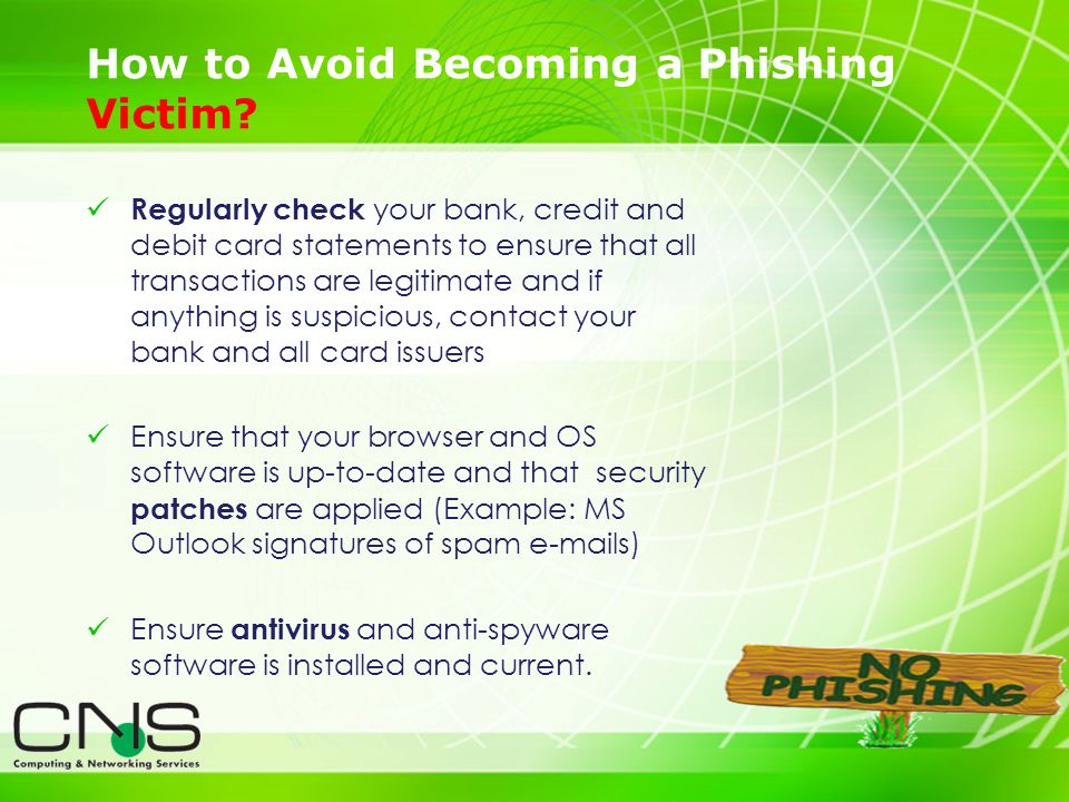 24 Regularly check your bank, credit and debit card statements to ensure that all transactions are legitimate and if anything is suspicious, contact your bank and all card issuers Ensure that your browser and OS software is up-to-date and that security patches are applied (Example: MS Outlook signatures of spam e-mails) Ensure antivirus and anti-spyware software is installed and current.