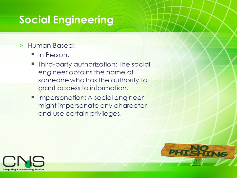 6 Social Engineering >Human Based: In Person. Third-party authorization: The social engineer obtains the name of someone who has the authority to gran