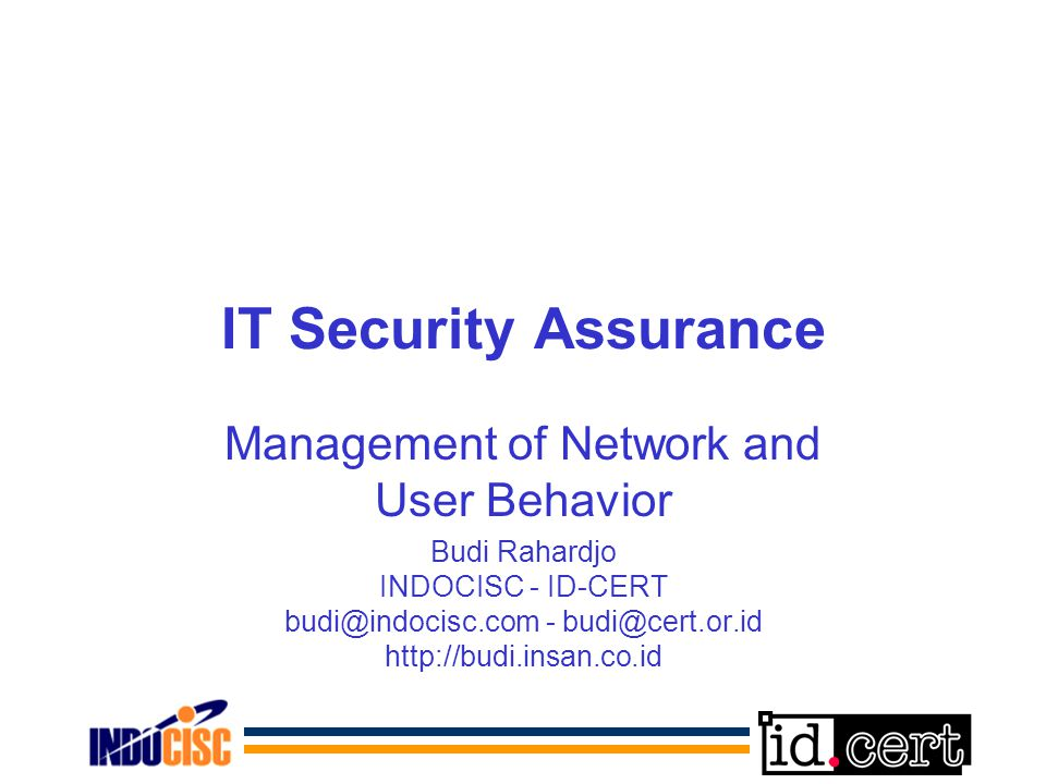 IT Security Assurance Management of Network and User Behavior Budi Rahardjo INDOCISC - ID-CERT budi@indocisc.com - budi@cert.or.id http://budi.insan.co.id