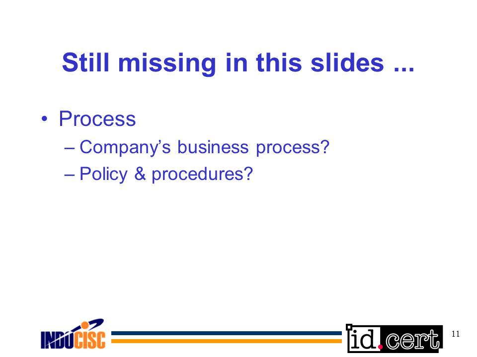 11 Still missing in this slides... Process –Companys business process? –Policy & procedures?