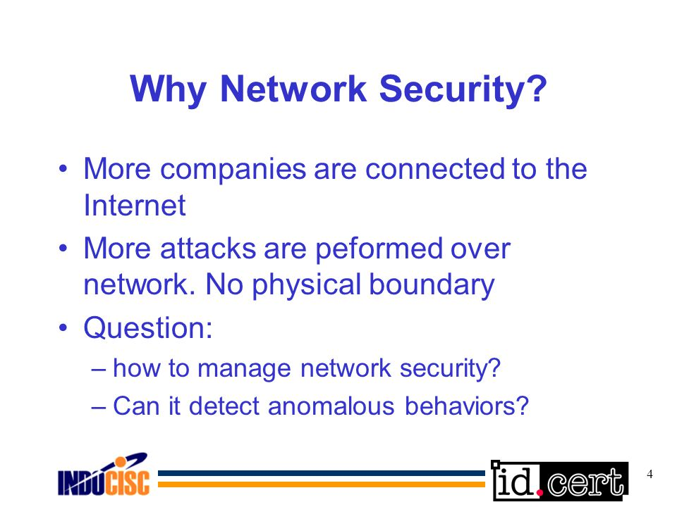 4 Why Network Security? More companies are connected to the Internet More attacks are peformed over network. No physical boundary Question: –how to ma
