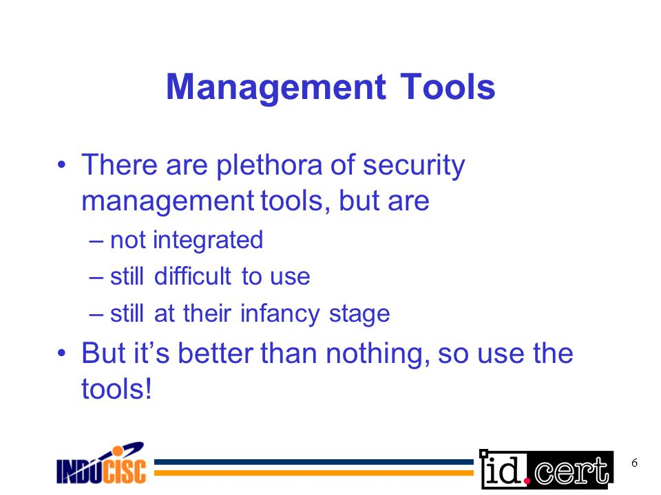 6 Management Tools There are plethora of security management tools, but are –not integrated –still difficult to use –still at their infancy stage But its better than nothing, so use the tools!