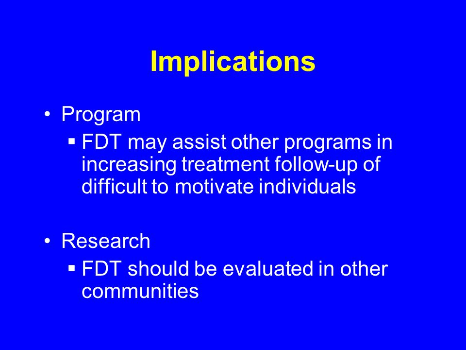 Implications Program FDT may assist other programs in increasing treatment follow-up of difficult to motivate individuals Research FDT should be evaluated in other communities