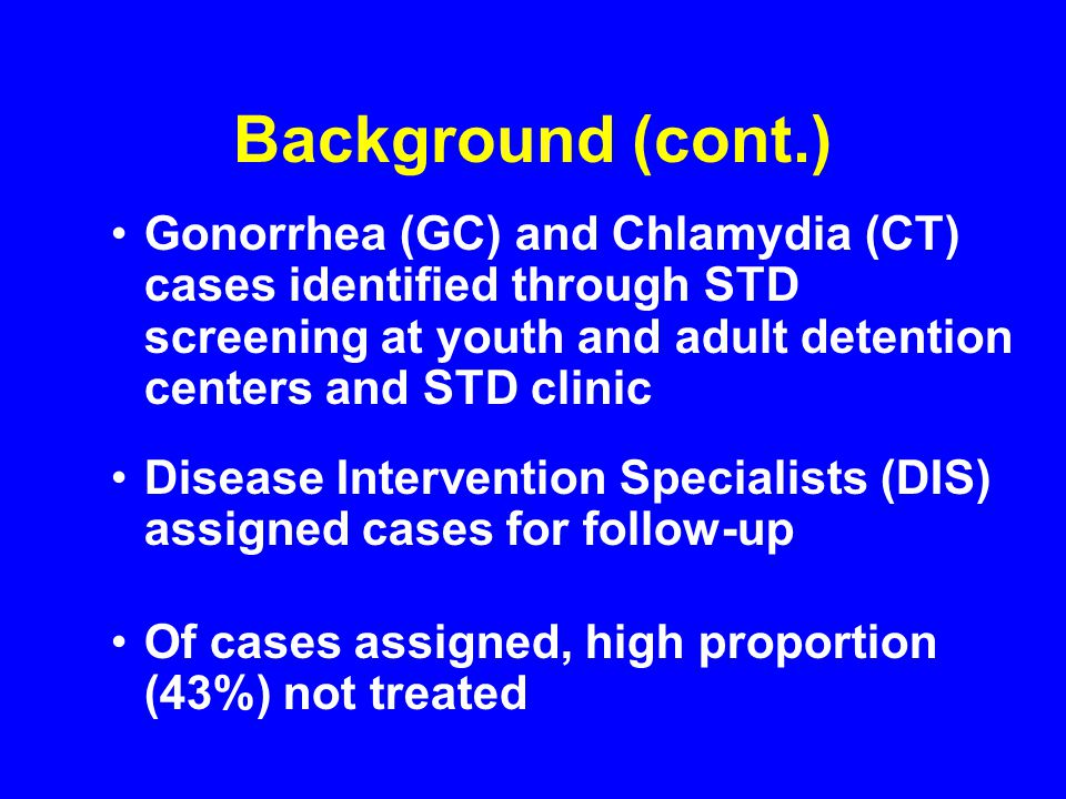 Background (cont.) Gonorrhea (GC) and Chlamydia (CT) cases identified through STD screening at youth and adult detention centers and STD clinic Disease Intervention Specialists (DIS) assigned cases for follow-up Of cases assigned, high proportion (43%) not treated