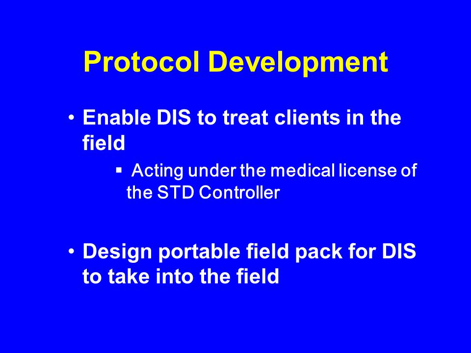 Protocol Development Enable DIS to treat clients in the field Acting under the medical license of the STD Controller Design portable field pack for DI