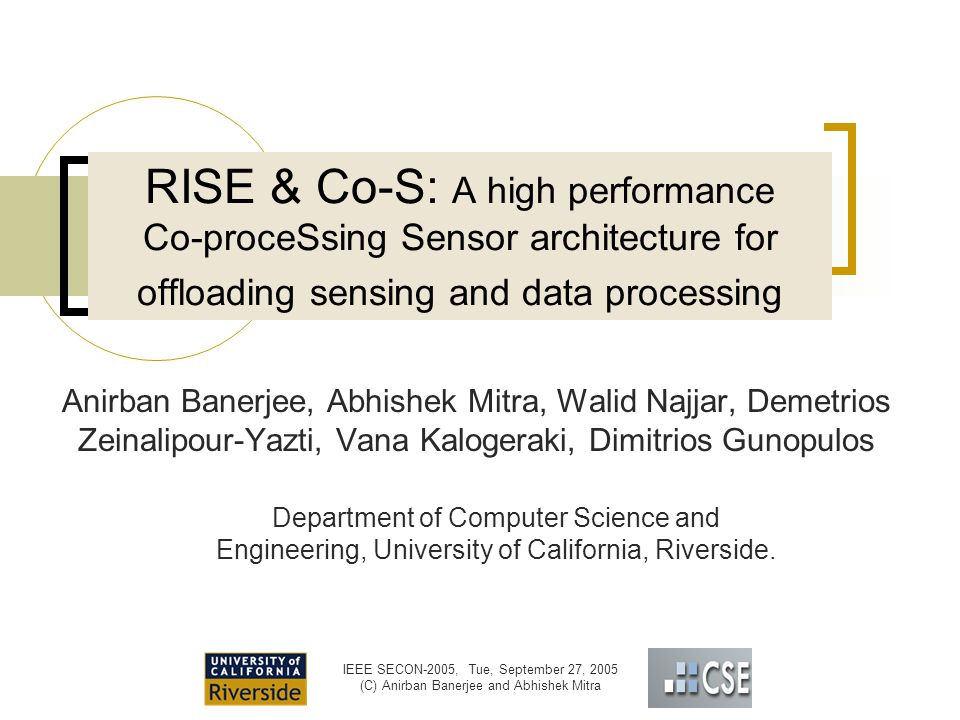 IEEE SECON-2005, Tue, September 27, 2005 (C) Anirban Banerjee and Abhishek Mitra RISE & Co-S: A high performance Co-proceSsing Sensor architecture for offloading sensing and data processing Anirban Banerjee, Abhishek Mitra, Walid Najjar, Demetrios Zeinalipour-Yazti, Vana Kalogeraki, Dimitrios Gunopulos Department of Computer Science and Engineering, University of California, Riverside.
