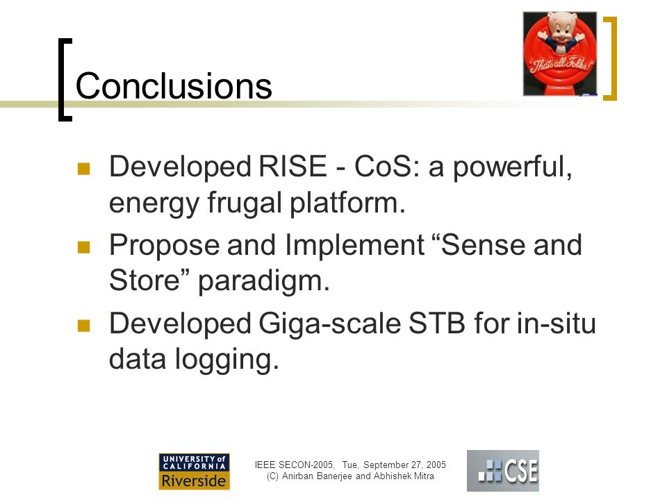 IEEE SECON-2005, Tue, September 27, 2005 (C) Anirban Banerjee and Abhishek Mitra Conclusions Developed RISE - CoS: a powerful, energy frugal platform.