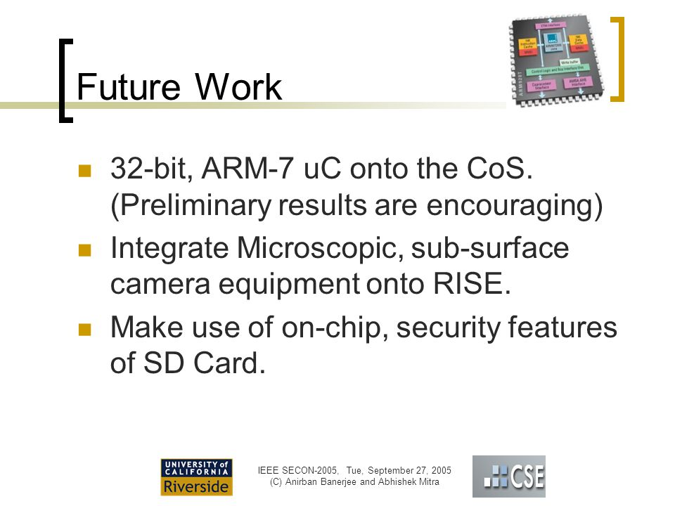 IEEE SECON-2005, Tue, September 27, 2005 (C) Anirban Banerjee and Abhishek Mitra Future Work 32-bit, ARM-7 uC onto the CoS.