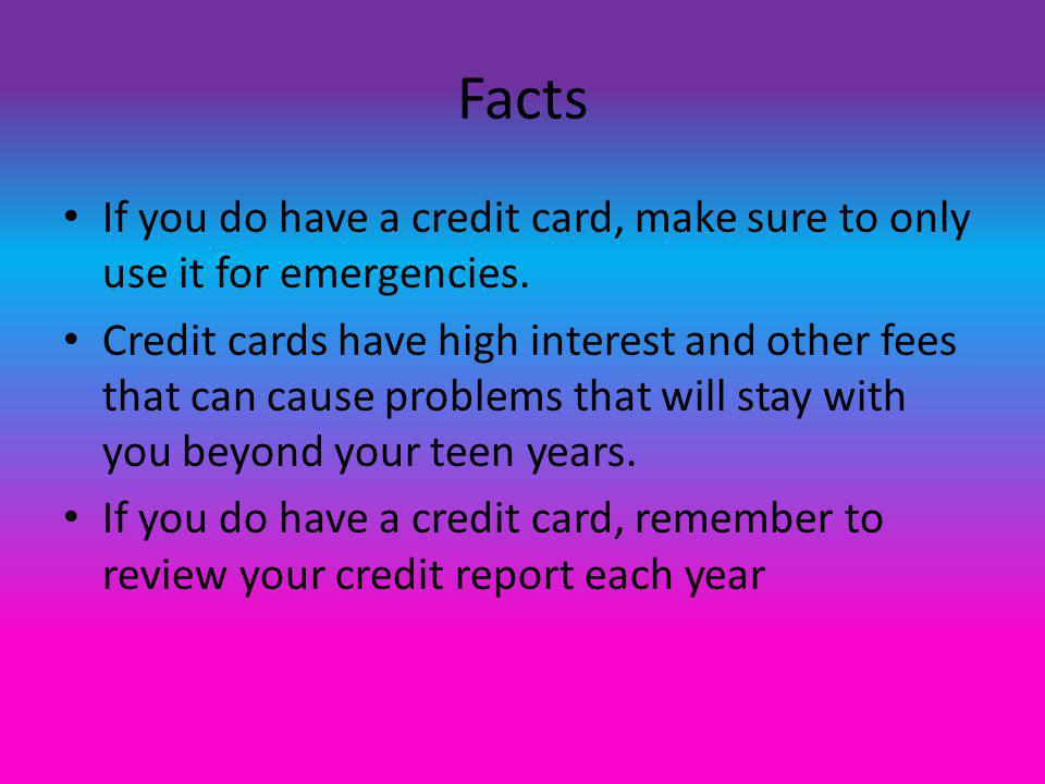 Facts If you do have a credit card, make sure to only use it for emergencies.